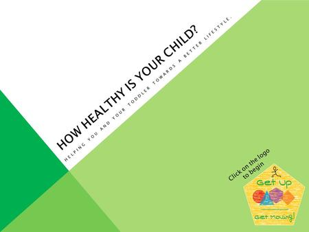HOW HEALTHY IS YOUR CHILD? HELPING YOU AND YOUR TODDLER TOWARDS A BETTER LIFESTYLE. Click on the logo to begin.