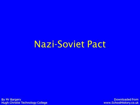 Nazi-Soviet Pact By Mr Bargery Hugh Christie Technology College Downloaded from www.SchoolHistory.co.uk.
