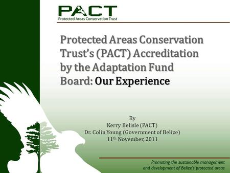 Tners Protected Areas Conservation Trust's (PACT) Accreditation by the Adaptation Fund Board: Our Experience By Kerry Belisle (PACT) Dr. Colin Young (Government.