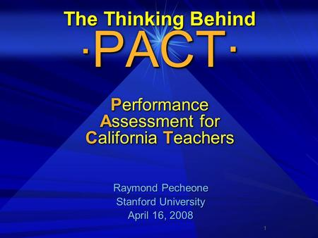 1 The Thinking Behind · PACT· Performance Assessment for California Teachers Raymond Pecheone Raymond Pecheone Stanford University Stanford University.