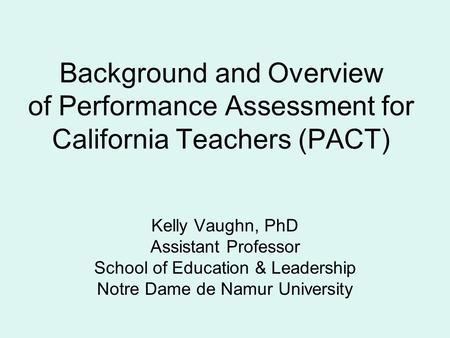 Kelly Vaughn, PhD Assistant Professor School of Education & Leadership Notre Dame de Namur University Background and Overview of Performance Assessment.