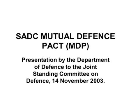 SADC MUTUAL DEFENCE PACT (MDP) Presentation by the Department of Defence to the Joint Standing Committee on Defence, 14 November 2003.