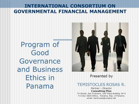 INTERNATIONAL CONSORTIUM ON GOVERNMENTAL FINANCIAL MANAGEMENT Presented by TEMISTOCLES ROSAS R. Partner – Director Consulting Plus 74 Street, San Francisco,