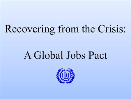Recovering from the Crisis: A Global Jobs Pact. Challenges for Global Coordination on Jobs Crisis Engage actors in real economy – tripartite representation.
