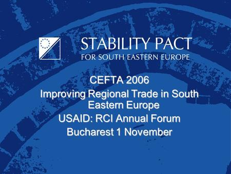 CEFTA 2006 Improving Regional Trade in South Eastern Europe USAID: RCI Annual Forum Bucharest 1 November.