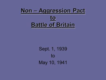 Non – Aggression Pact to Battle of Britain Sept. 1, 1939 to May 10, 1941.