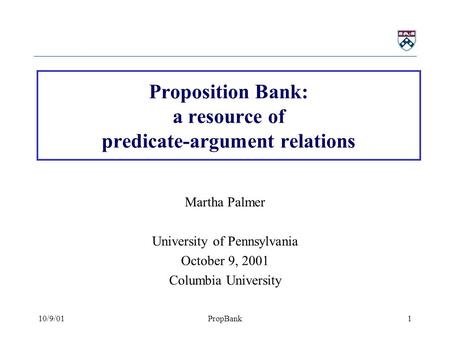 10/9/01PropBank1 Proposition Bank: a resource of predicate-argument relations Martha Palmer University of Pennsylvania October 9, 2001 Columbia University.