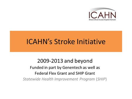ICAHN's Stroke Initiative 2009-2013 and beyond Funded in part by Genentech as well as Federal Flex Grant and SHIP Grant Statewide Health Improvement Program.