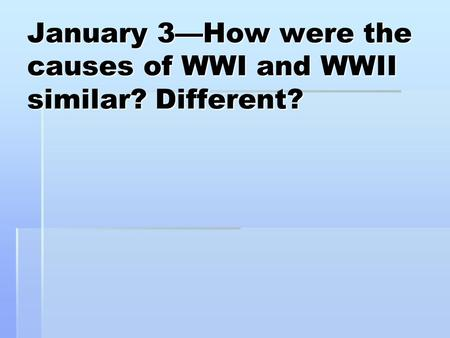 January 3—How were the causes of WWI and WWII similar? Different?