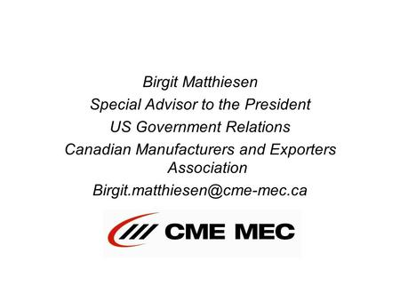 Birgit Matthiesen Special Advisor to the President US Government Relations Canadian Manufacturers and Exporters Association