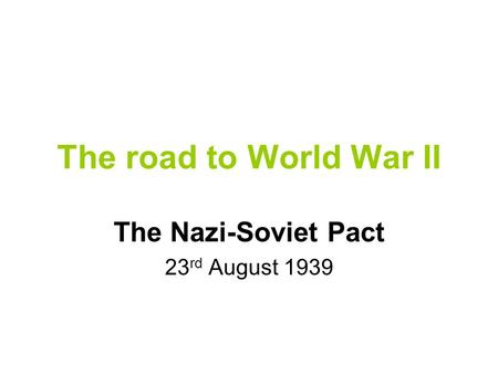 The road to World War II The Nazi-Soviet Pact 23 rd August 1939.
