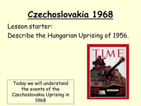 Czechoslovakia 1968 Lesson starter: Describe the Hungarian Uprising of 1956. Today we will understand the events of the Czechoslovakia Uprising in 1968.