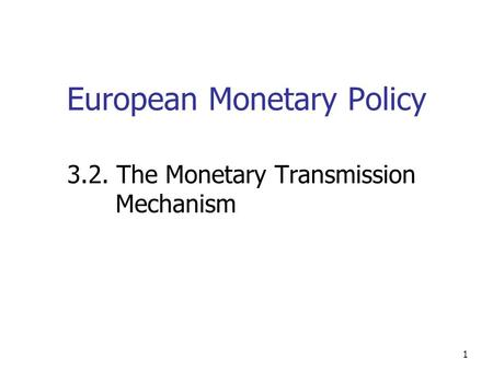 1 European Monetary Policy 3.2. The Monetary Transmission Mechanism.