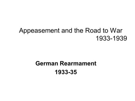 Appeasement and the Road to War 1933-1939 German Rearmament 1933-35.