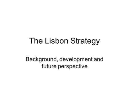 The Lisbon Strategy Background, development and future perspective.