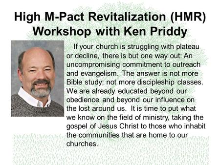 High M-Pact Revitalization (HMR) Workshop with Ken Priddy If your church is struggling with plateau or decline, there is but one way out: An uncompromising.