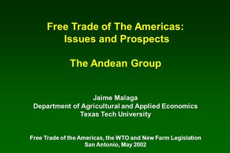 Free Trade of The Americas: Issues and Prospects The Andean Group Jaime Malaga Department of Agricultural and Applied Economics Texas Tech University Free.