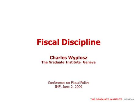 Fiscal Discipline Charles Wyplosz The Graduate Institute, Geneva Conference on Fiscal Policy IMF, June 2, 2009.