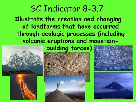 SC Indicator 8-3.7 Illustrate the creation and changing of landforms that have occurred through geologic processes (including volcanic eruptions and mountain-