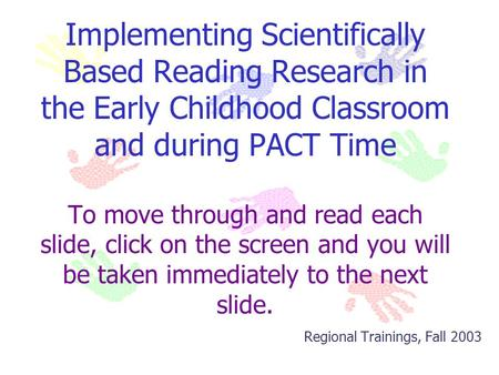 Implementing Scientifically Based Reading Research in the Early Childhood Classroom and during PACT Time To move through and read each slide, click on.