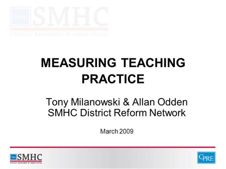 MEASURING TEACHING PRACTICE Tony Milanowski & Allan Odden SMHC District Reform Network March 2009.
