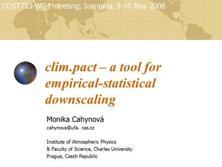 Clim.pact – a tool for empirical-statistical downscaling Monika Cahynová cas.cz Institute of Atmospheric Physics & Faculty of Science, Charles.