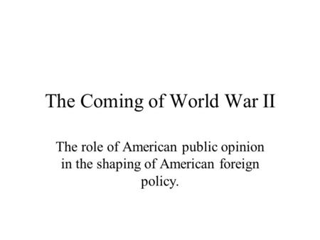 The Coming of World War II The role of American public opinion in the shaping of American foreign policy.