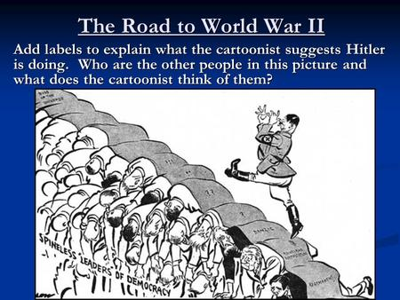 The Road to World War II Add labels to explain what the cartoonist suggests Hitler is doing. Who are the other people in this picture and what does the.