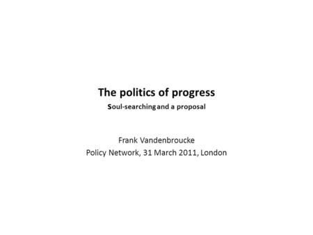 The politics of progress s oul-searching and a proposal Frank Vandenbroucke Policy Network, 31 March 2011, London.
