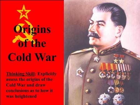 Origins of the Cold War Thinking Skill: Explicitly assess the origins of the Cold War and draw conclusions as to how it was heightened.
