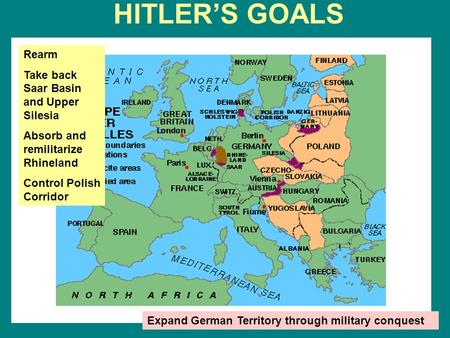 HITLER'S GOALS Rearm Take back Saar Basin and Upper Silesia Absorb and remilitarize Rhineland Control Polish Corridor Expand German Territory through military.