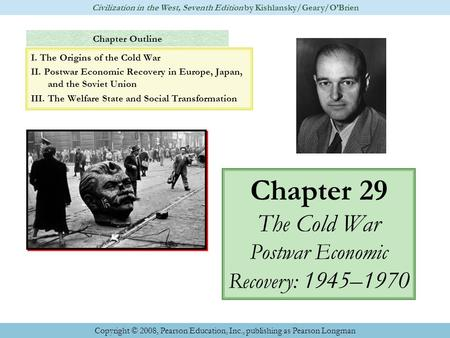 Chapter Outline Chapter 29 The Cold War Postwar Economic Recovery: 1945–1970 Civilization in the West, Seventh Edition by Kishlansky/Geary/O'Brien Copyright.