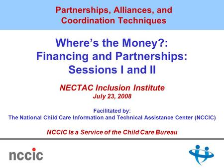 Partnerships, Alliances, and Coordination Techniques Where's the Money?: Financing and Partnerships: Sessions I and II NECTAC Inclusion Institute July.