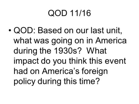 QOD 11/16 QOD: Based on our last unit, what was going on in America during the 1930s? What impact do you think this event had on America's foreign policy.