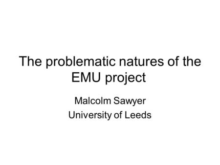 The problematic natures of the EMU project Malcolm Sawyer University of Leeds.