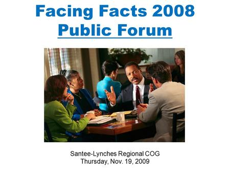 Facing Facts 2008 Public Forum Santee-Lynches Regional COG Thursday, Nov. 19, 2009.