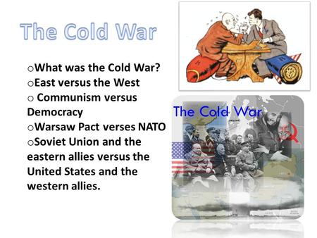 O What was the Cold War? o East versus the West o Communism versus Democracy o Warsaw Pact verses NATO o Soviet Union and the eastern allies versus the.