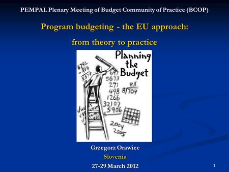 1 PEMPAL Plenary Meeting of Budget Community of Practice (BCOP) Program budgeting - the EU approach: from theory to practice Grzegorz Orawiec Slovenia.