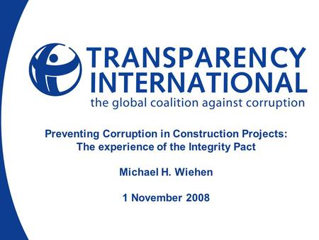 Preventing Corruption in Construction Projects: The experience of the Integrity Pact Michael H. Wiehen 1 November 2008.