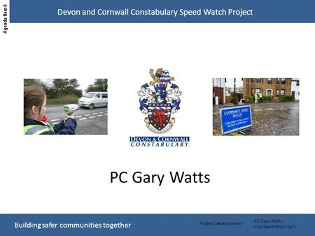 Building safer communities together Devon and Cornwall Constabulary Speed Watch Project PC Gary Watts Insp Dave Shipwright Project development - PC Gary.