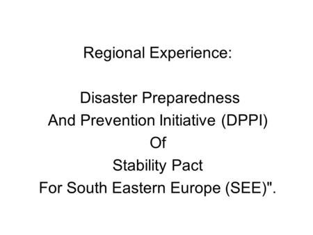 Regional Experience: Disaster Preparedness And Prevention Initiative (DPPI) Of Stability Pact For South Eastern Europe (SEE).