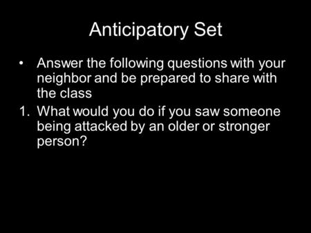 Anticipatory Set Answer the following questions with your neighbor and be prepared to share with the class 1.What would you do if you saw someone being.