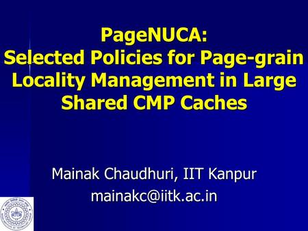 PageNUCA: Selected Policies for Page-grain Locality Management in Large Shared CMP Caches Mainak Chaudhuri, IIT Kanpur