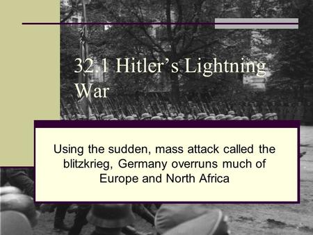32.1 Hitler's Lightning War Using the sudden, mass attack called the blitzkrieg, Germany overruns much of Europe and North Africa.