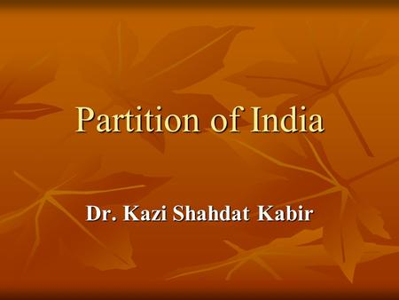 Partition of India Dr. Kazi Shahdat Kabir.