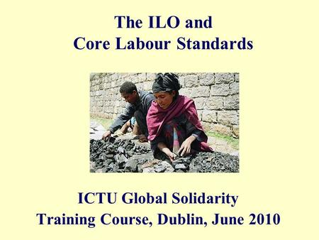 The ILO and Core Labour Standards ICTU Global Solidarity Training Course, Dublin, June 2010.