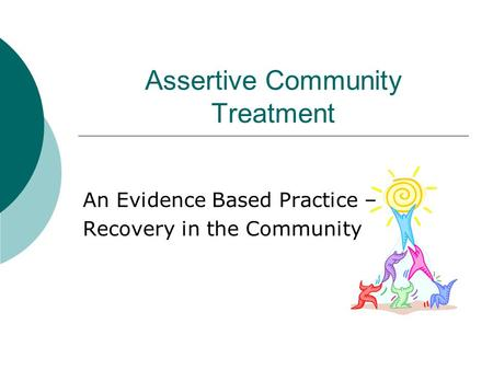 Assertive Community Treatment An Evidence Based Practice – Recovery in the Community.