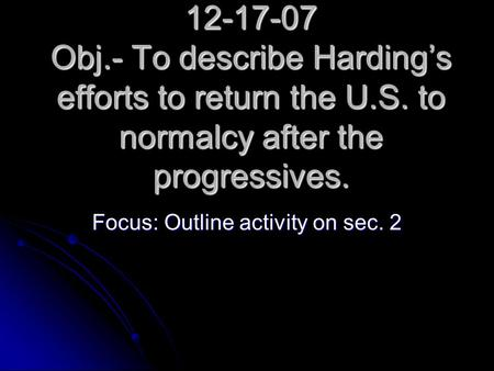 12-17-07 Obj.- To describe Harding's efforts to return the U.S. to normalcy after the progressives. Focus: Outline activity on sec. 2.