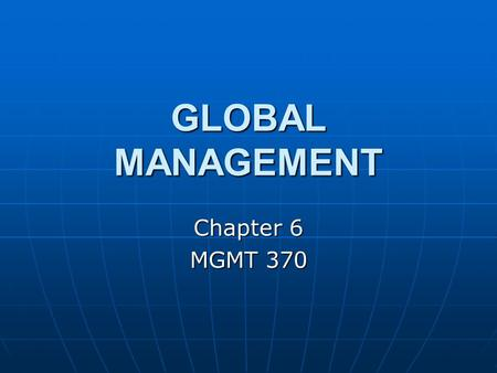 GLOBAL MANAGEMENT Chapter 6 MGMT 370. GLOBAL ENVIRONMENT The global economy is dominated by countries in three regions: North America, Western Europe,