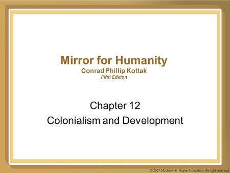 © 2007 McGraw-Hil Higher Education. All right reserved. Mirror for Humanity Conrad Phillip Kottak Fifth Edition Chapter 12 Colonialism and Development.